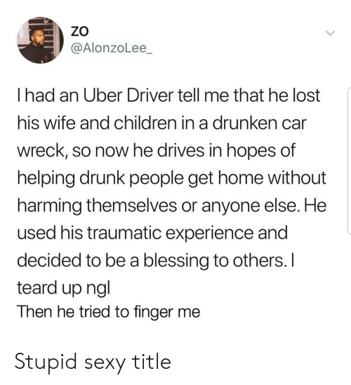ngl: ZO  @AlonzoLee_  I had an Uber Driver tell me that he lost  his wife and children in a drunken can  wreck, so now he drives in hopes of  helping drunk people get home without  harming themselves or anyone else. He  used his traumatic experience and  decided to be a blessing to others. I  teard up ngl  Then he tried to finger me Stupid sexy title