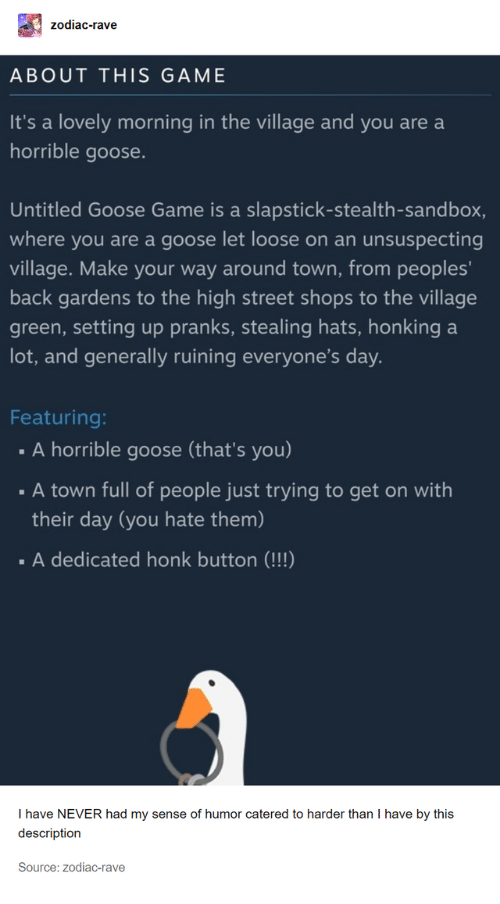 hats: zodiac-rave  ABOUT THIS GAME  It's a lovely morning in the village and you are a  horrible goose.  Untitled Goose Game is a slapstick-stealth-sandbox,  where you are a goose let loose on an  unsuspecting  village. Make your way around town, from peoples'  back gardens to the high street shops to the village  green, setting up pranks, stealing hats, honking  lot, and generally ruining everyone's day.  a  Featuring:  A horrible goose (that's you)  A town full of people just trying to get on with  their day (you hate them)  .A dedicated honk button (!!!)  T have NEVER had my sense of humor catered to harder than I have by this  description  Source: zodiac-rave