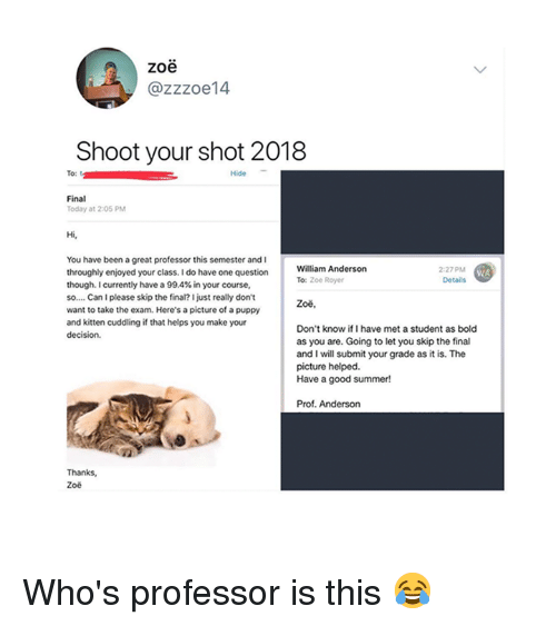 Summer, Good, and Puppy: zoe  @zzzoe14  Shoot your shot 2018  Hide  Final  Today at 2:05 PM  Hi,  You have been a great professor this semester and I  throughly enjoyed your class. I do have one question  though, currently have a 99.4% in your course.  so.... Can I please skip the final? I just really don't  want to take the exam. Here's a picture of a puppy  and kitten cuddling if that helps you make your  William Anderson  To: Zoe Royer  2:27 PM  Details  Zoě  Don't know ifI have met a student as bold  as you are. Going to let you skip the final  and I will submit your grade as it is. The  picture helped.  Have a good summer!  Prof. Anderson  Zoe Who's professor is this 😂
