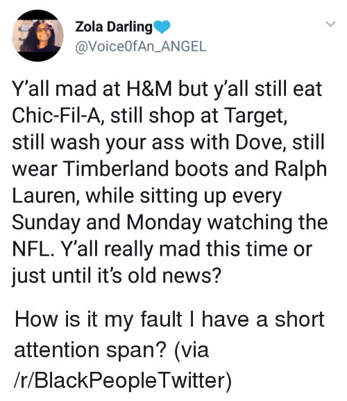 Zola: Zola Darling  @VoiceOfAn ANGE  Y'all mad at H&M but y'all still eat  Chic-Fil-A, still shop at Target,  still wash your ass with Dove, still  wear Timberland boots and Ralph  Lauren, while sitting up every  Sunday and Monday watching the  NFL. Y'all really mad this time or  just until it's old news? <p>How is it my fault I have a short attention span? (via /r/BlackPeopleTwitter)</p>