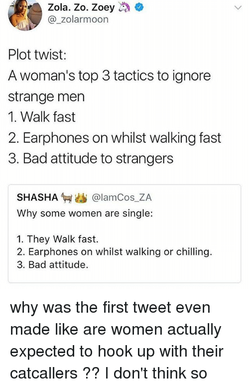 Zola: Zola. Zo. Zoey  @_zolarmoon  Plot twist:  A woman's top 3 tactics to ignore  strange men  1. Walk fast  2. Earphones on whilst walking fast  3. Bad attitude to strangers  SHASHA匉幽@lamCos.ZA  Why some women are single:  1. They Walk fast.  2. Earphones on whilst walking or chilling.  3. Bad attitude. why was the first tweet even made like are women actually expected to hook up with their catcallers ?? I don't think so