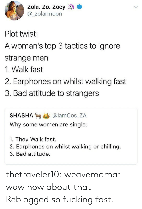 Zola: Zola. Zo. Zoey  @_zolarmoon  Plot twist:  A woman's top 3 tactics to ignore  strange men  1. Walk fast  2. Earphones on whilst walking fast  3. Bad attitude to strangers  SHASHA匉幽@lamCos.ZA  Why some women are single:  1. They Walk fast.  2. Earphones on whilst walking or chilling.  3. Bad attitude. thetraveler10:  weavemama: wow how about that  Reblogged so fucking fast.