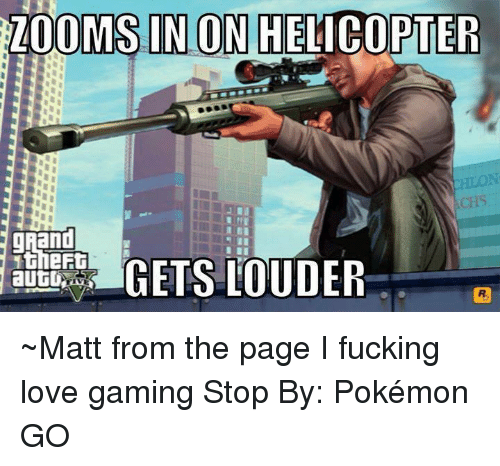 Game Stop: ZOOMS IN CON HELICOPTER  1theFt  GETS LOUDER  autU ~Matt from the page I fucking love gaming Stop By: Pokémon GO
