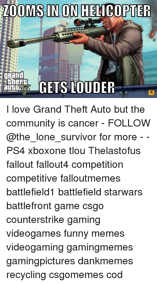 Community, Memes, and Ps4: ZOOMS IN ON HELICOPTER  MINI  grand  GETS LOUDER  autU I love Grand Theft Auto but the community is cancer - FOLLOW @the_lone_survivor for more - - PS4 xboxone tlou Thelastofus fallout fallout4 competition competitive falloutmemes battlefield1 battlefield starwars battlefront game csgo counterstrike gaming videogames funny memes videogaming gamingmemes gamingpictures dankmemes recycling csgomemes cod