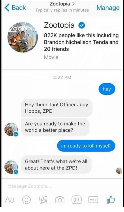Im Ready To Kill Myself: Zootopia >  Back Typically replies in minutes Manage  Zootopia  822K people like this including  Brandon Nichellson Tenda and  20 friends  Movie  4:22 PM  hey  Hey there, lan! Officer Judy  Hopps, ZPD  Are you ready to make the  world a better place?  im ready to kill myself  Great! That's what we're all  about here at the ZPD!  Message Zootopia..