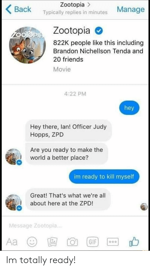 hopps: Zootopia >  Back Typically replies in minutes Manage  Zootopia  822K people like this including  Brandon Nichellson Tenda and  20 friends  Movie  4:22 PM  hey  Hey there, lan! Officer Judy  Hopps, ZPD  Are you ready to make the  world a better place?  im ready to kill myself  Great! That's what we're all  about here at the ZPD!  Message Zootopia.. Im totally ready!