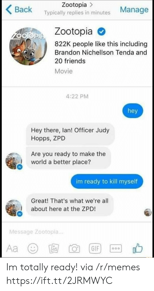 hopps: Zootopia >  Back Typically replies in minutes Manage  Zootopia  822K people like this including  Brandon Nichellson Tenda and  20 friends  Movie  4:22 PM  hey  Hey there, lan! Officer Judy  Hopps, ZPD  Are you ready to make the  world a better place?  im ready to kill myself  Great! That's what we're all  about here at the ZPD!  Message Zootopia.. Im totally ready! via /r/memes https://ift.tt/2JRMWYC