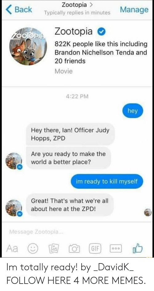 Officer Judy: Zootopia >  Back Typically replies in minutes Manage  Zootopia  822K people like this including  Brandon Nichellson Tenda and  20 friends  Movie  4:22 PM  hey  Hey there, lan! Officer Judy  Hopps, ZPD  Are you ready to make the  world a better place?  im ready to kill myself  Great! That's what we're all  about here at the ZPD!  Message Zootopia.. Im totally ready! by _DavidK_ FOLLOW HERE 4 MORE MEMES.