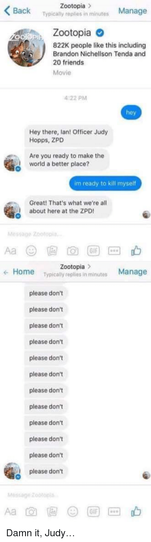 Im Ready To Kill Myself: Zootopia  Back  Manage  Typically replies in minutes  Zootopia o  822K people like this including  Brandon Nichellson Tenda and  20 friends  Movie  4:22 PM  hey  Hey there, lan! Officer Judy  Hopps, ZPD  Are you ready to make the  world a better place?  im ready to kill myself  Great! That's what we're all  about here at the ZPD  Message Zootop  Aa @ E め団回山  Zootopia  Typically replies in minutes  Home  Manage  ←  please don't  please don't  please don't  please don't  please don't  please don't  please don't  please don't  please don't  please don't  please don't  please don't  Message zootop <p>Damn it, Judy&hellip;</p>