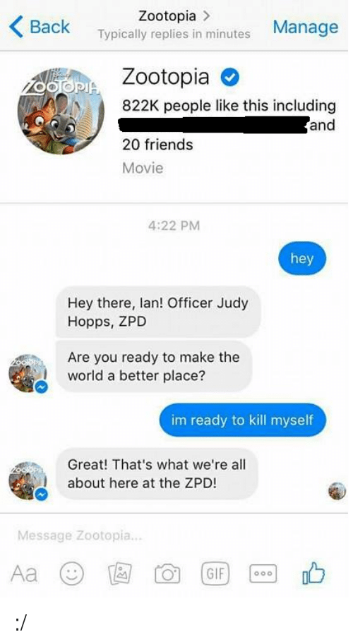 Im Ready To Kill Myself: Zootopia  K Back  in Manage  Typically replies minutes  osaPIA Zootopia O  N 822K people like this including  and  20 friends  Movie  4:22 PM  hey  Hey there, lan! Officer Judy  Hopps, ZPD  Are you ready to make the  world a better place?  im ready to kill myself  Great! That's what we're all  about here at the ZPD  Message Zootopia  GIF :/