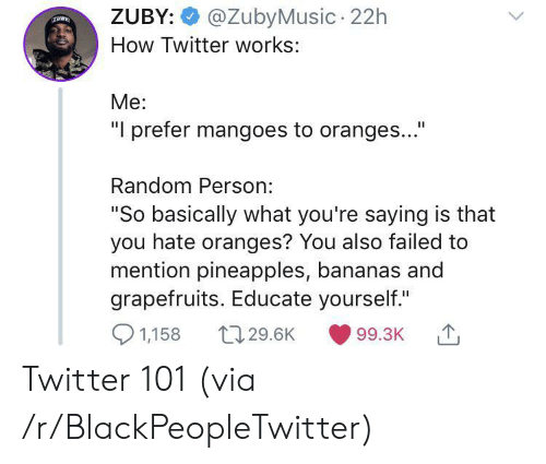 "pineapples: @ZubyMusic 22h  ZUBY:  How Twitter works:  Me:  ""I prefer mangoes to oranges...""  Random Person:  ""So basically what you're saying is that  you hate oranges? You also failed to  mention pineapples, bananas and  grapefruits. Educate yourself.""  1,158  t129.6K  99.3K Twitter 101 (via /r/BlackPeopleTwitter)"