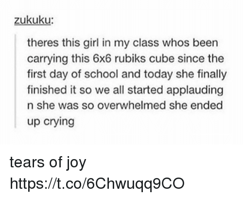 Joyful: zukuku  theres this girl in my class whos been  carrying this 6x6 rubiks cube since the  first day of school and today she finally  finished it so we all started applauding  n she was so overwhelmed she ended  up crying tears of joy https://t.co/6Chwuqq9CO