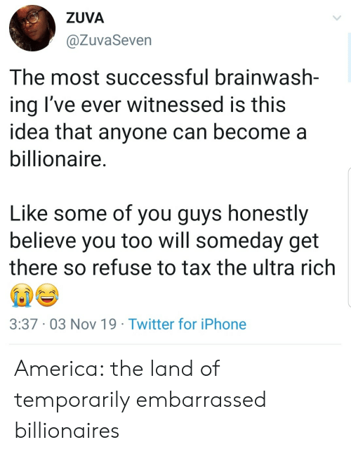 America, Iphone, and Twitter: ZUVA  @ZuvaSeven  The most successful brainwash-  ing I've ever witnessed is this  idea that anyone can become a  billionaire.  Like some of you guys honestly  believe you too will someday get  there so refuse to tax the ultra rich  3:37 03 Nov 19 Twitter for iPhone America: the land of temporarily embarrassed billionaires