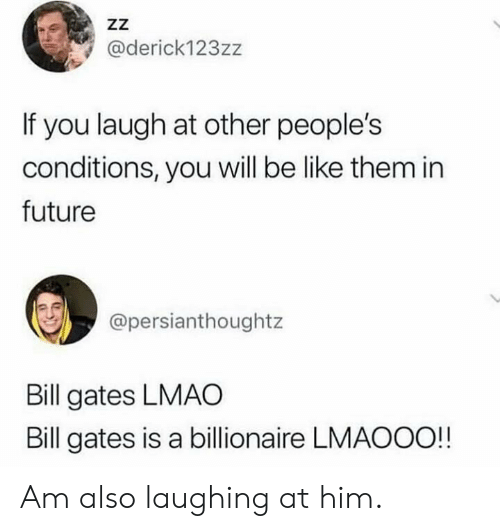 Bill Gates: ZZ  @derick123zz  If you laugh at other people's  conditions, you will be like them in  future  @persianthoughtz  Bill gates LMAO  Bill gates is a billionaire LMAOOO!! Am also laughing at him.