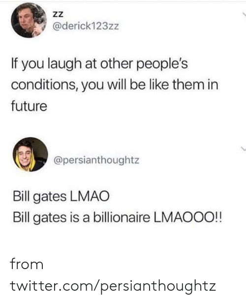 Other Peoples: ZZ  @derick123zz  If you laugh at other people's  conditions, you will be like them in  future  @persianthoughtz  Bill gates LMAO  Bill gates is a billionaire LMAOOO!! from twitter.com/persianthoughtz