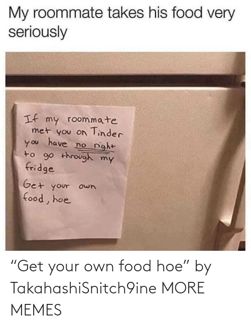 "hoe: ""Get your own food hoe"" by TakahashiSnitch9ine MORE MEMES"